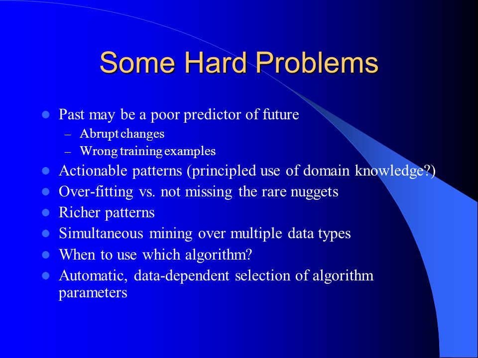 Some Hard Problems Past may be a poor predictor of future – Abrupt changes – Wrong training examples Actionable patterns (principled use of domain kno