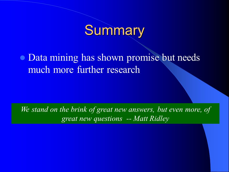 Summary Data mining has shown promise but needs much more further research We stand on the brink of great new answers, but even more, of great new questions -- Matt Ridley