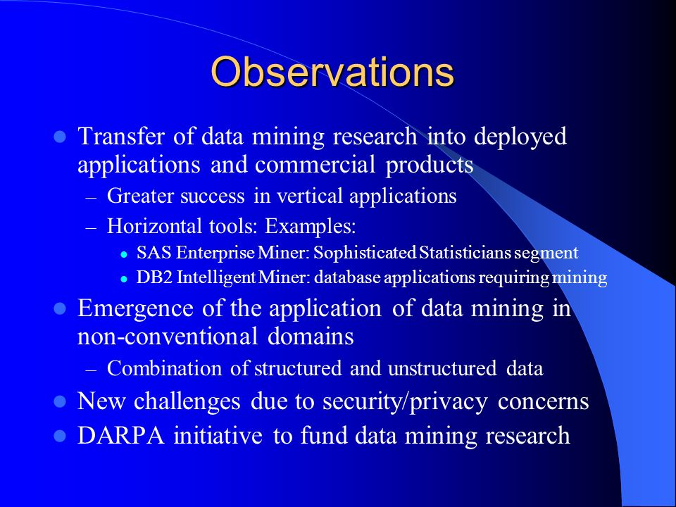 Observations Transfer of data mining research into deployed applications and commercial products – Greater success in vertical applications – Horizontal tools: Examples: SAS Enterprise Miner: Sophisticated Statisticians segment DB2 Intelligent Miner: database applications requiring mining Emergence of the application of data mining in non-conventional domains – Combination of structured and unstructured data New challenges due to security/privacy concerns DARPA initiative to fund data mining research