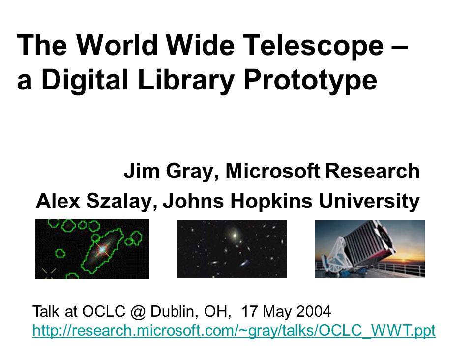 The World Wide Telescope – a Digital Library Prototype Jim Gray, Microsoft Research Alex Szalay, Johns Hopkins University Talk at OCLC @ Dublin, OH, 17 May 2004 http://research.microsoft.com/~gray/talks/OCLC_WWT.ppt
