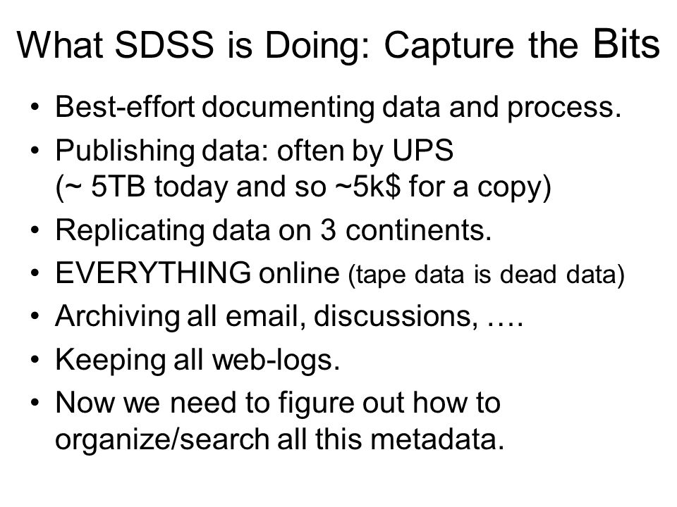 What SDSS is Doing: Capture the Bits Best-effort documenting data and process. Publishing data: often by UPS (~ 5TB today and so ~5k$ for a copy) Repl