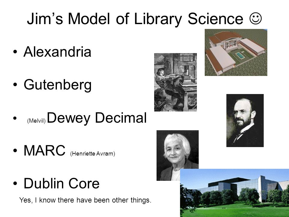 Jims Model of Library Science Alexandria Gutenberg (Melvil) Dewey Decimal MARC (Henriette Avram) Dublin Core Yes, I know there have been other things.