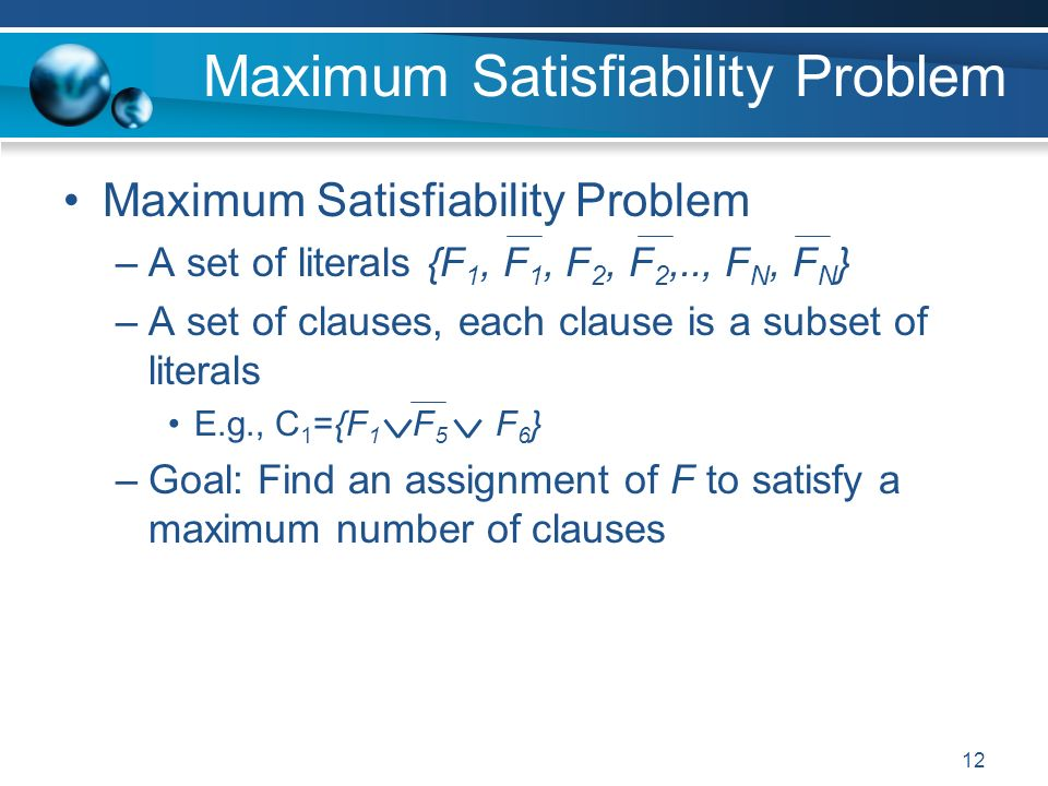 12 Maximum Satisfiability Problem –A set of literals {F 1, F 1, F 2, F 2,.., F N, F N } –A set of clauses, each clause is a subset of literals E.g., C 1 ={F 1 F 5 F 6 } –Goal: Find an assignment of F to satisfy a maximum number of clauses