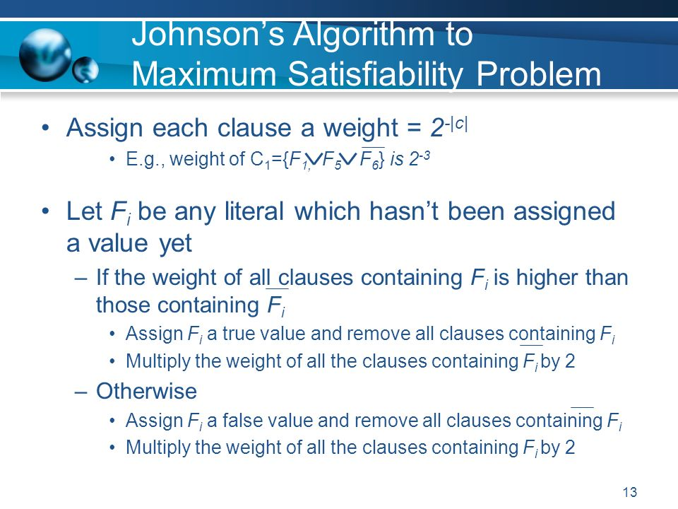 13 Johnsons Algorithm to Maximum Satisfiability Problem Assign each clause a weight = 2 -|c| E.g., weight of C 1 ={F 1, F 5 F 6 } is 2 -3 Let F i be any literal which hasnt been assigned a value yet –If the weight of all clauses containing F i is higher than those containing F i Assign F i a true value and remove all clauses containing F i Multiply the weight of all the clauses containing F i by 2 –Otherwise Assign F i a false value and remove all clauses containing F i Multiply the weight of all the clauses containing F i by 2