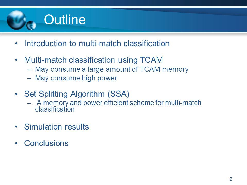 2 Outline Introduction to multi-match classification Multi-match classification using TCAM –May consume a large amount of TCAM memory –May consume high power Set Splitting Algorithm (SSA) – A memory and power efficient scheme for multi-match classification Simulation results Conclusions