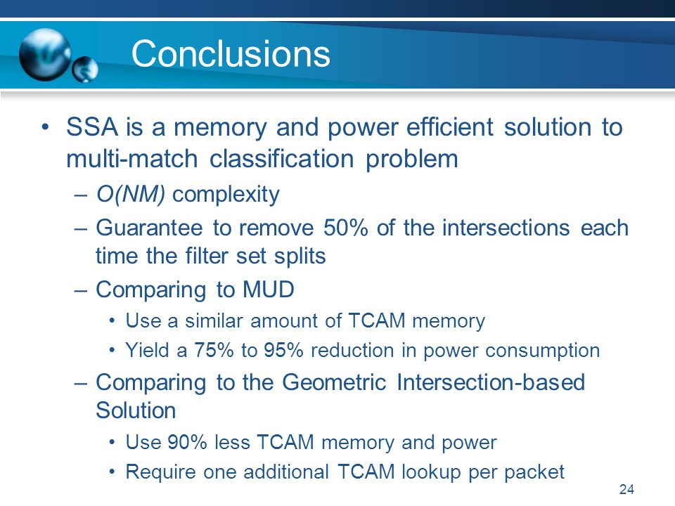 24 Conclusions SSA is a memory and power efficient solution to multi-match classification problem –O(NM) complexity –Guarantee to remove 50% of the intersections each time the filter set splits –Comparing to MUD Use a similar amount of TCAM memory Yield a 75% to 95% reduction in power consumption –Comparing to the Geometric Intersection-based Solution Use 90% less TCAM memory and power Require one additional TCAM lookup per packet