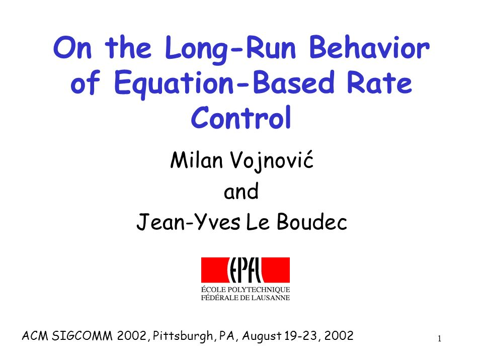 1 On the Long-Run Behavior of Equation-Based Rate Control Milan Vojnović and Jean-Yves Le Boudec ACM SIGCOMM 2002, Pittsburgh, PA, August 19-23, 2002