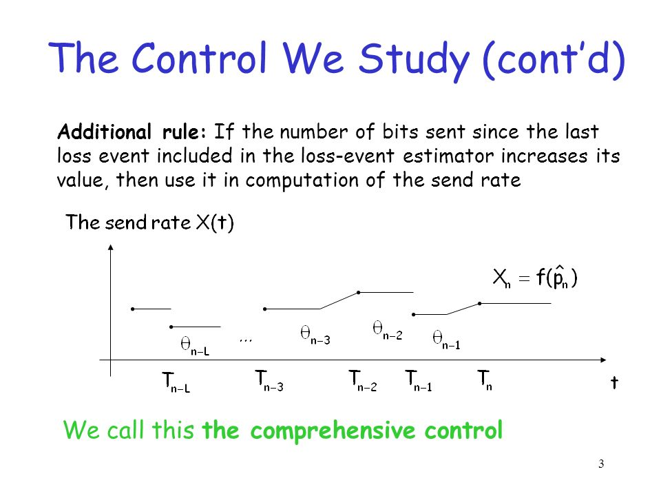 3 The Control We Study (contd) We call this the comprehensive control Additional rule: If the number of bits sent since the last loss event included in the loss-event estimator increases its value, then use it in computation of the send rate