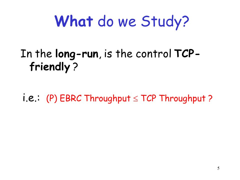 5 What do we Study.In the long-run, is the control TCP- friendly .