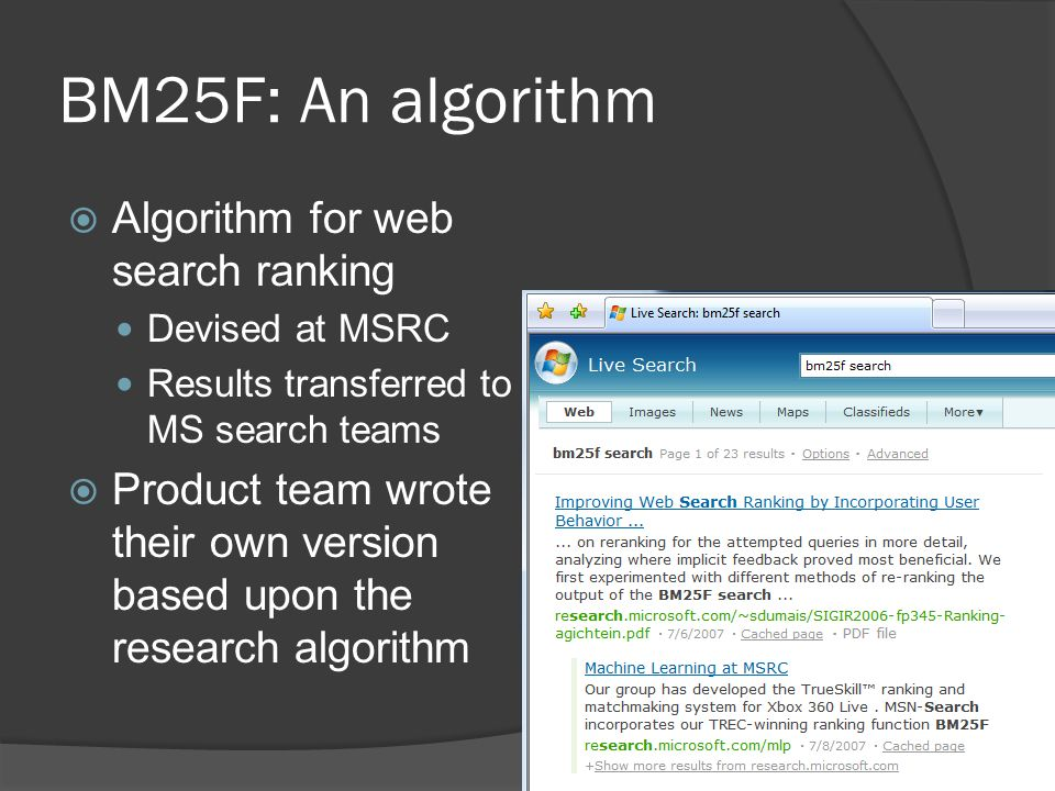 BM25F: An algorithm Algorithm for web search ranking Devised at MSRC Results transferred to MS search teams Product team wrote their own version based upon the research algorithm 4