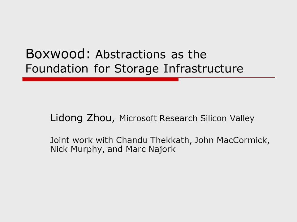 Boxwood: Abstractions as the Foundation for Storage Infrastructure Lidong Zhou, Microsoft Research Silicon Valley Joint work with Chandu Thekkath, Joh