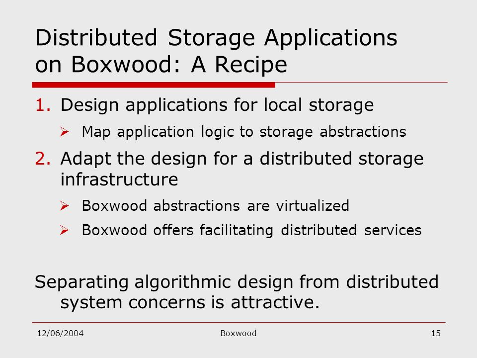 12/06/2004Boxwood15 Distributed Storage Applications on Boxwood: A Recipe 1.Design applications for local storage Map application logic to storage abs
