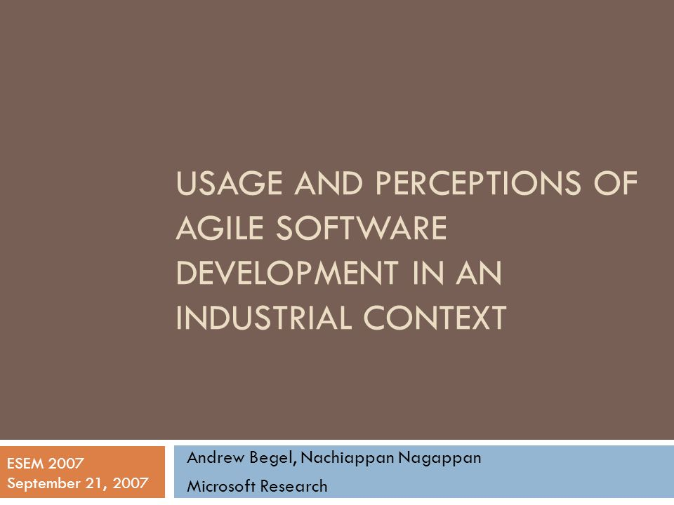 USAGE AND PERCEPTIONS OF AGILE SOFTWARE DEVELOPMENT IN AN INDUSTRIAL CONTEXT Andrew Begel, Nachiappan Nagappan Microsoft Research ESEM 2007 September 21, 2007