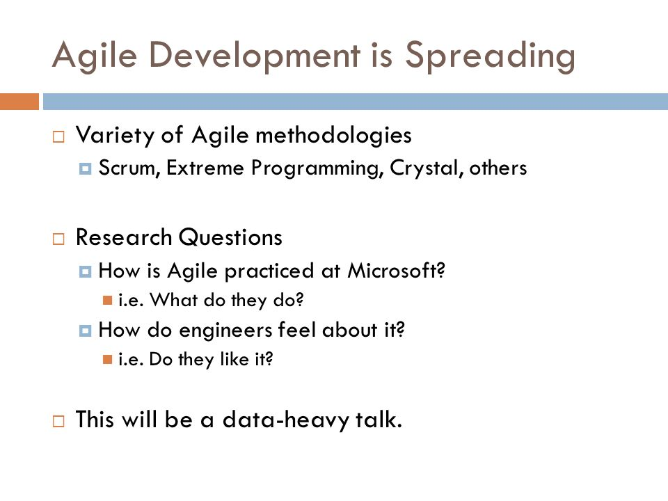 Agile Development is Spreading Variety of Agile methodologies Scrum, Extreme Programming, Crystal, others Research Questions How is Agile practiced at Microsoft.