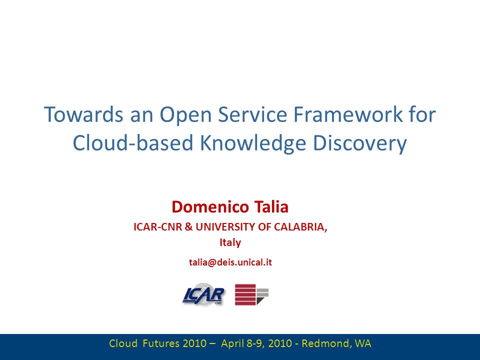 1 Towards an Open Service Framework for Cloud-based Knowledge Discovery Domenico Talia ICAR-CNR & UNIVERSITY OF CALABRIA, Italy talia@deis.unical.it C