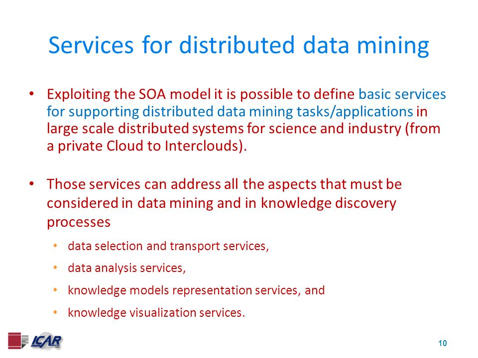 10 Services for distributed data mining Exploiting the SOA model it is possible to define basic services for supporting distributed data mining tasks/applications in large scale distributed systems for science and industry (from a private Cloud to Interclouds).