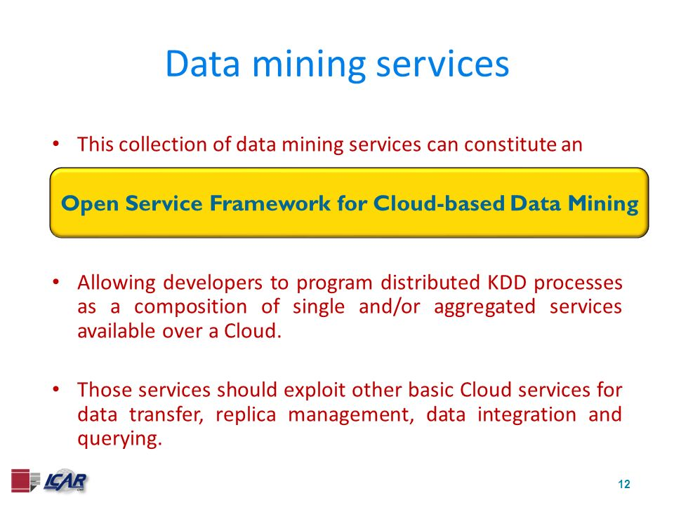 12 This collection of data mining services can constitute an Open Service Framework for Grid-based Data Mining Allowing developers to program distributed KDD processes as a composition of single and/or aggregated services available over a Cloud.