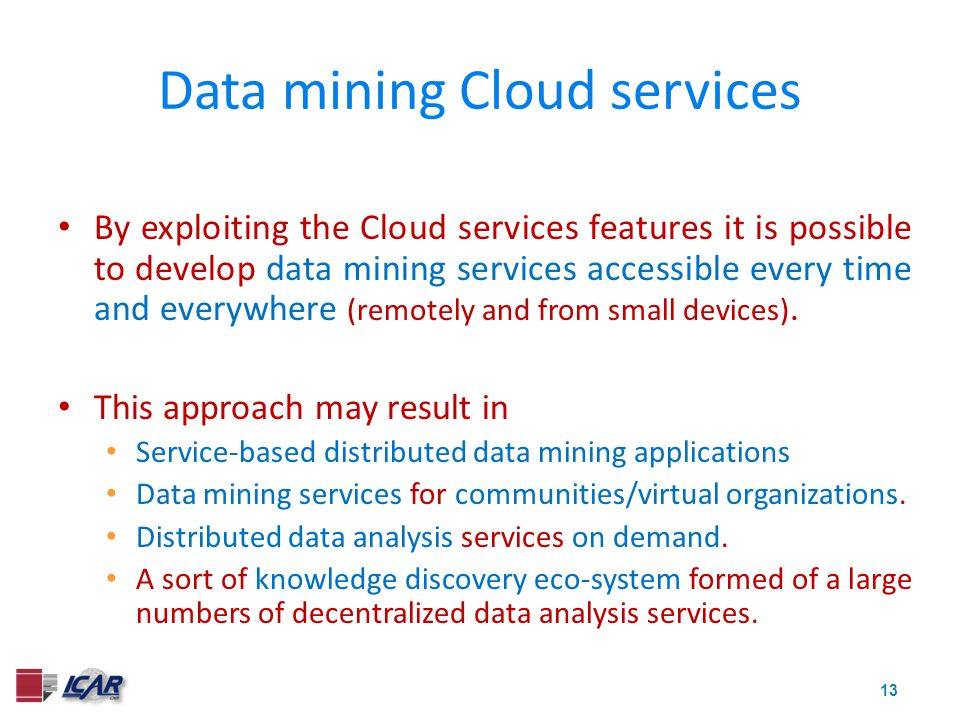13 Data mining Cloud services By exploiting the Cloud services features it is possible to develop data mining services accessible every time and every
