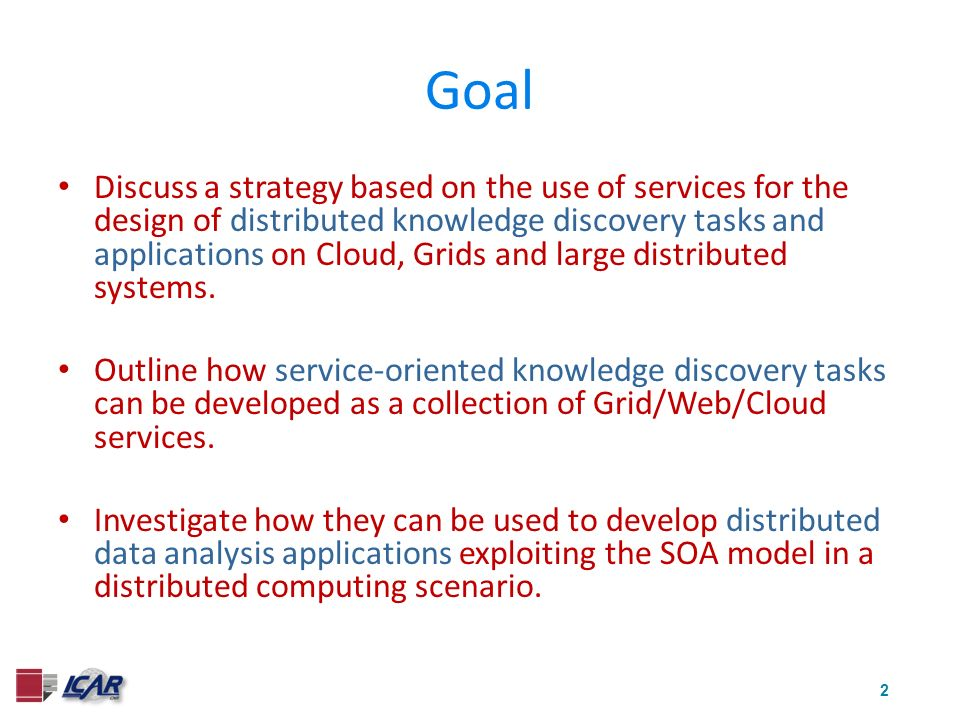 2 Goal Discuss a strategy based on the use of services for the design of distributed knowledge discovery tasks and applications on Cloud, Grids and large distributed systems.