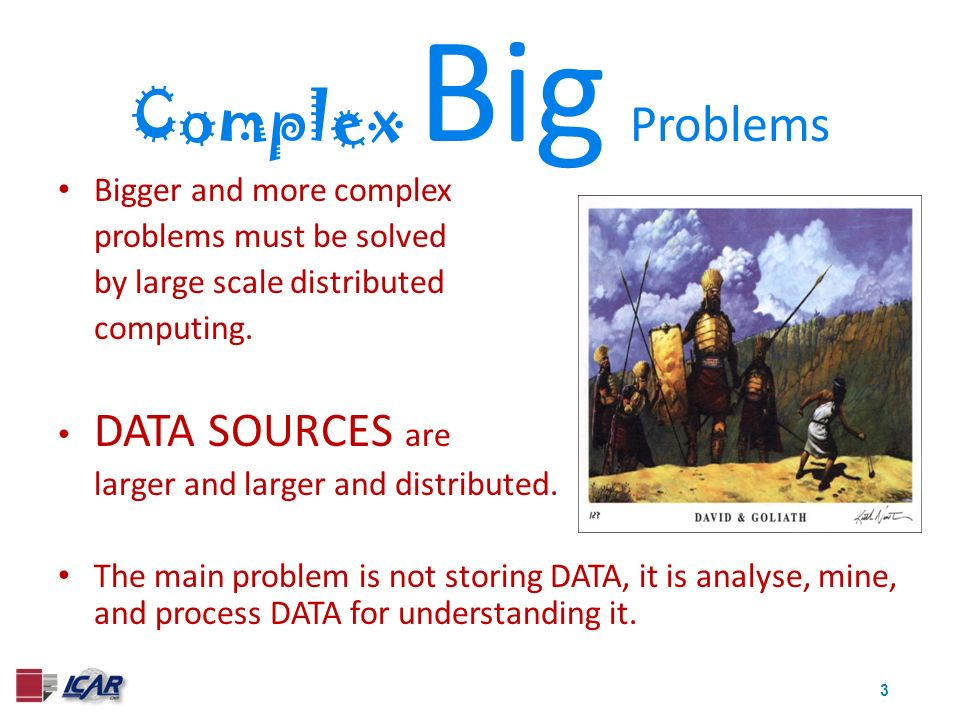 3 Complex Big Problems Bigger and more complex problems must be solved by large scale distributed computing. DATA SOURCES are larger and larger and di