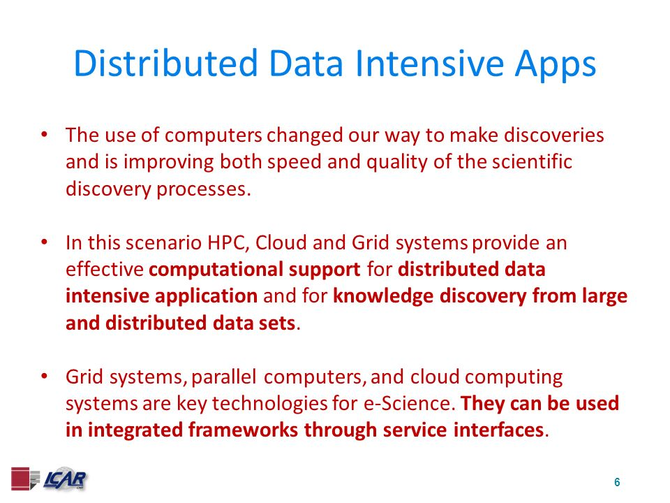6 Distributed Data Intensive Apps The use of computers changed our way to make discoveries and is improving both speed and quality of the scientific discovery processes.