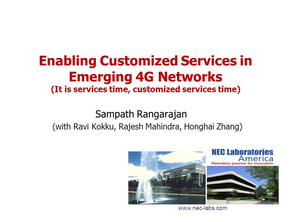 Enabling Customized Services in Emerging 4G Networks (It is services time, customized services time) Sampath Rangarajan (with Ravi Kokku, Rajesh Mahindra, Honghai Zhang) www.nec-labs.com