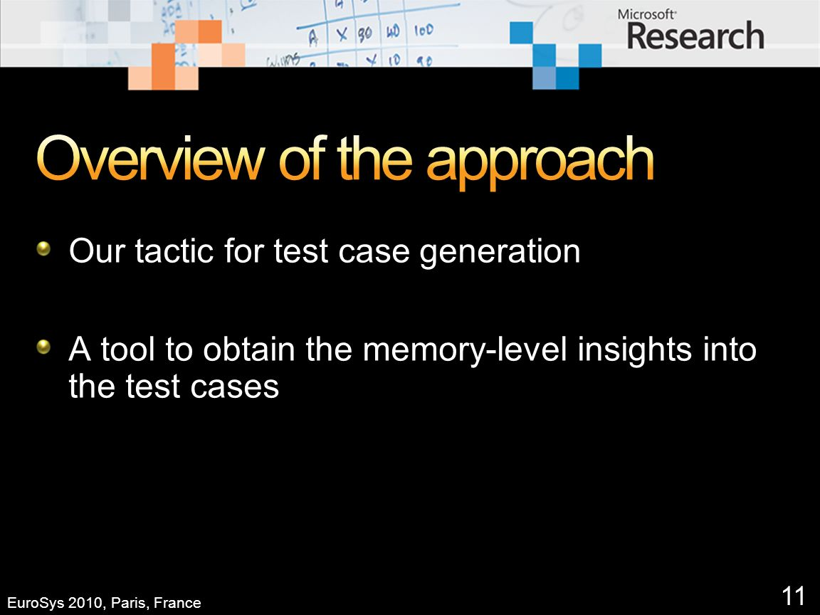 11 EuroSys 2010, Paris, France Our tactic for test case generation A tool to obtain the memory-level insights into the test cases
