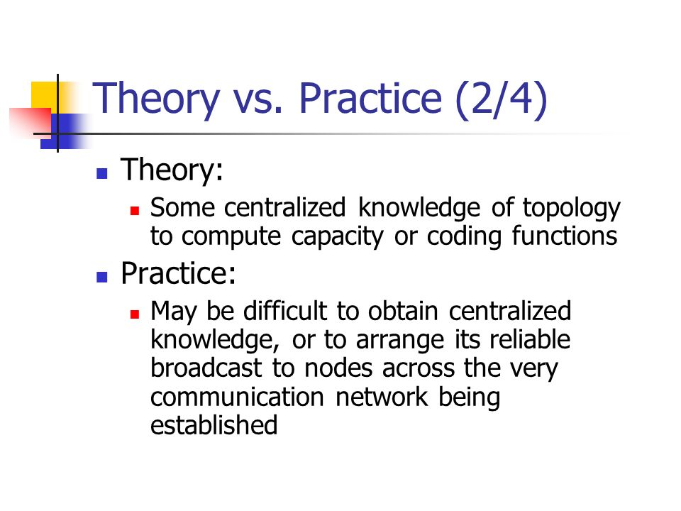 Theory vs. Practice (2/4) Theory: Some centralized knowledge of topology to compute capacity or coding functions Practice: May be difficult to obtain