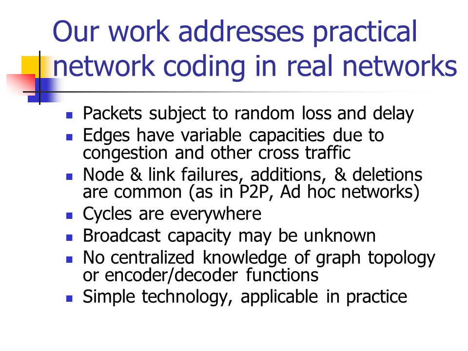 Our work addresses practical network coding in real networks Packets subject to random loss and delay Edges have variable capacities due to congestion and other cross traffic Node & link failures, additions, & deletions are common (as in P2P, Ad hoc networks) Cycles are everywhere Broadcast capacity may be unknown No centralized knowledge of graph topology or encoder/decoder functions Simple technology, applicable in practice