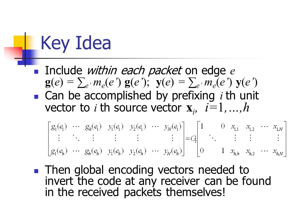Key Idea Include within each packet on edge e g(e) = e m e (e) g(e); y(e) = e m e (e) y(e) Can be accomplished by prefixing i th unit vector to i th source vector x i, i=1,…,h Then global encoding vectors needed to invert the code at any receiver can be found in the received packets themselves!