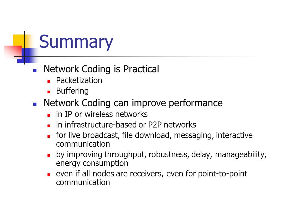 Summary Network Coding is Practical Packetization Buffering Network Coding can improve performance in IP or wireless networks in infrastructure-based or P2P networks for live broadcast, file download, messaging, interactive communication by improving throughput, robustness, delay, manageability, energy consumption even if all nodes are receivers, even for point-to-point communication