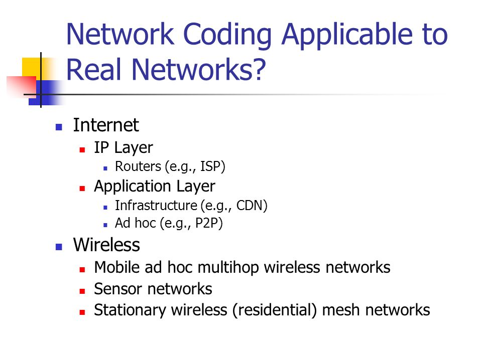 Network Coding Applicable to Real Networks? Internet IP Layer Routers (e.g., ISP) Application Layer Infrastructure (e.g., CDN) Ad hoc (e.g., P2P) Wire