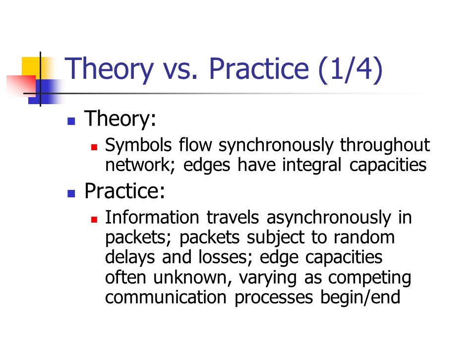 Theory vs. Practice (1/4) Theory: Symbols flow synchronously throughout network; edges have integral capacities Practice: Information travels asynchro