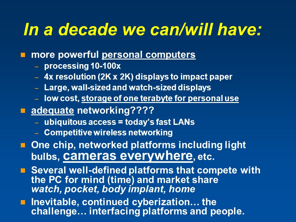 In a decade we can/will have: more powerful personal computers – processing x – 4x resolution (2K x 2K) displays to impact paper – Large, wall-sized and watch-sized displays – low cost, storage of one terabyte for personal use adequate networking .