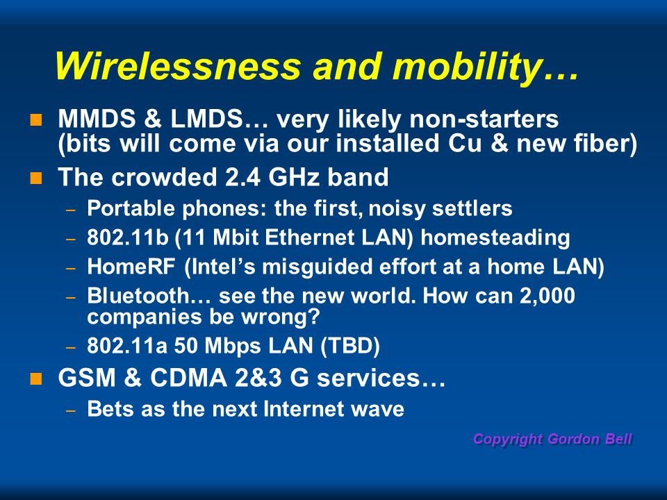 Copyright Gordon Bell Wirelessness and mobility… MMDS & LMDS… very likely non-starters (bits will come via our installed Cu & new fiber) The crowded 2.4 GHz band – Portable phones: the first, noisy settlers – b (11 Mbit Ethernet LAN) homesteading – HomeRF (Intels misguided effort at a home LAN) – Bluetooth… see the new world.