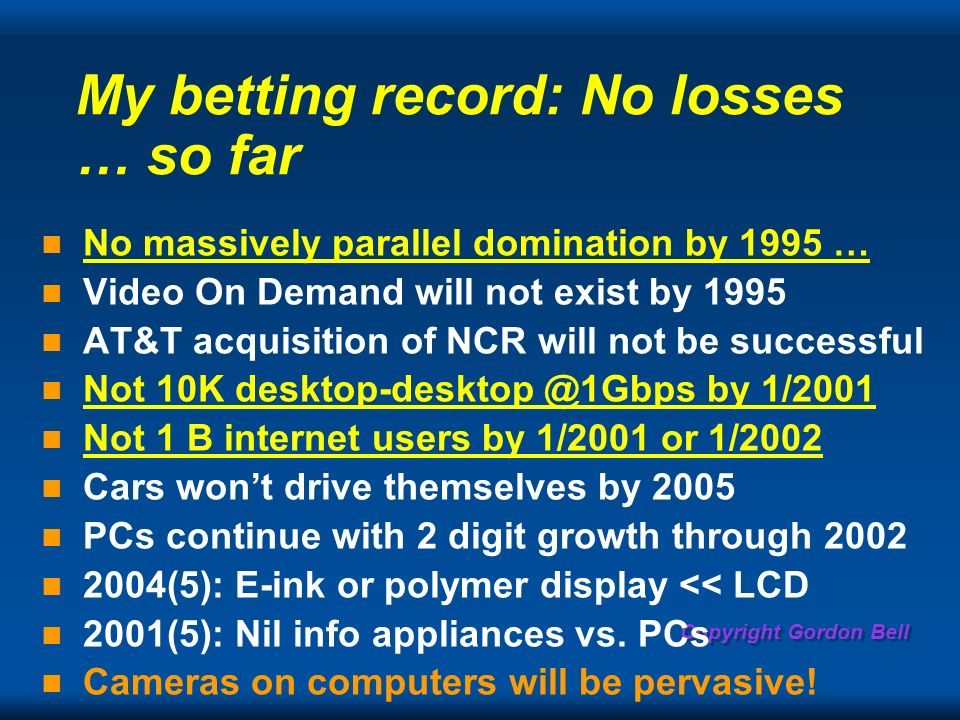 Copyright Gordon Bell My betting record: No losses … so far No massively parallel domination by 1995 … Video On Demand will not exist by 1995 AT&T acquisition of NCR will not be successful Not 10K by 1/2001 Not 1 B internet users by 1/2001 or 1/2002 Cars wont drive themselves by 2005 PCs continue with 2 digit growth through (5): E-ink or polymer display << LCD 2001(5): Nil info appliances vs.