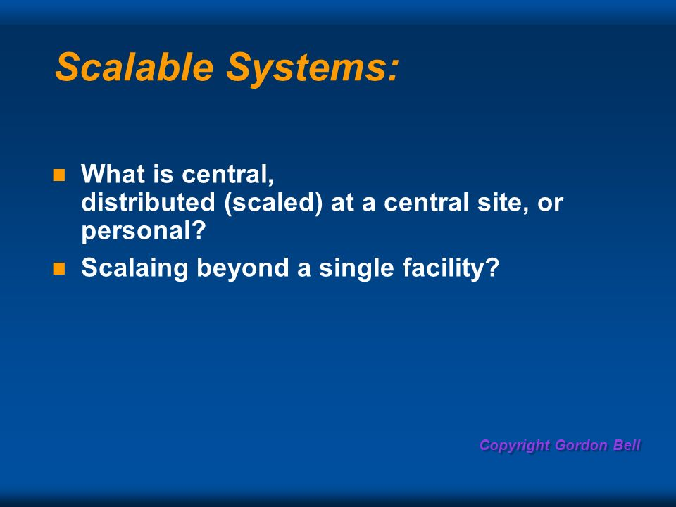 Copyright Gordon Bell Scalable Systems: What is central, distributed (scaled) at a central site, or personal.