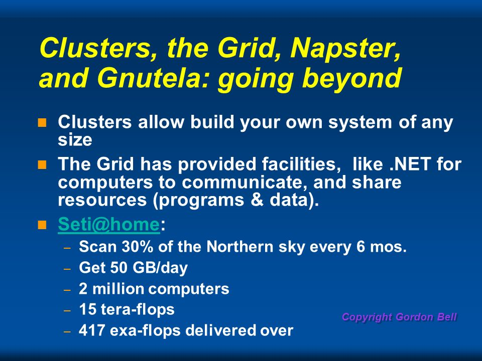 Copyright Gordon Bell Clusters, the Grid, Napster, and Gnutela: going beyond Clusters allow build your own system of any size The Grid has provided facilities, like.NET for computers to communicate, and share resources (programs & data).