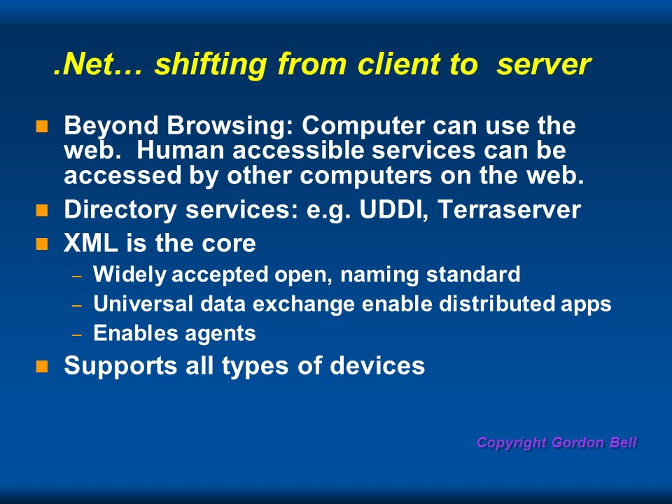 Copyright Gordon Bell.Net… shifting from client to server Beyond Browsing: Computer can use the web.