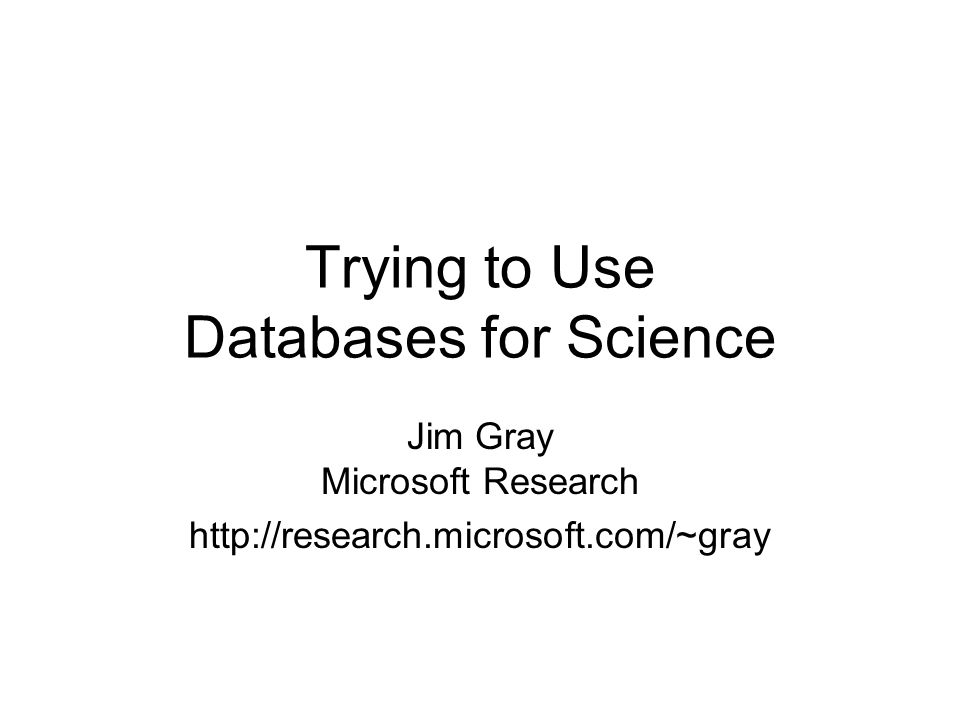Trying to Use Databases for Science Jim Gray Microsoft Research http://research.microsoft.com/~gray