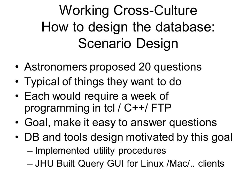 Working Cross-Culture How to design the database: Scenario Design Astronomers proposed 20 questions Typical of things they want to do Each would require a week of programming in tcl / C++/ FTP Goal, make it easy to answer questions DB and tools design motivated by this goal –Implemented utility procedures –JHU Built Query GUI for Linux /Mac/..