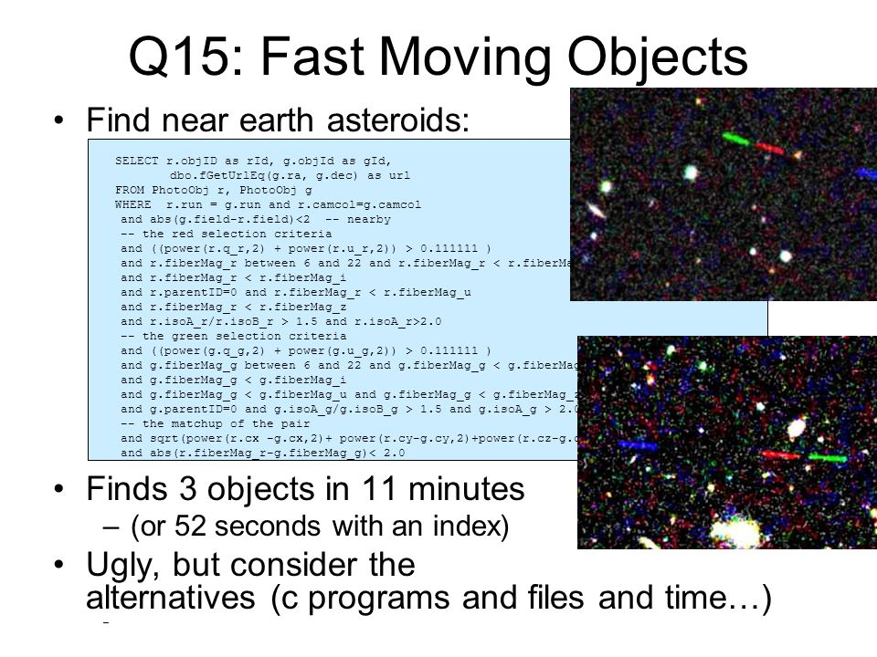 Q15: Fast Moving Objects Find near earth asteroids: Finds 3 objects in 11 minutes –(or 52 seconds with an index) Ugly, but consider the alternatives (c programs and files and time…) – SELECT r.objID as rId, g.objId as gId, dbo.fGetUrlEq(g.ra, g.dec) as url FROM PhotoObj r, PhotoObj g WHERE r.run = g.run and r.camcol=g.camcol and abs(g.field-r.field)<2 -- nearby -- the red selection criteria and ((power(r.q_r,2) + power(r.u_r,2)) > 0.111111 ) and r.fiberMag_r between 6 and 22 and r.fiberMag_r < r.fiberMag_g and r.fiberMag_r < r.fiberMag_i and r.parentID=0 and r.fiberMag_r < r.fiberMag_u and r.fiberMag_r < r.fiberMag_z and r.isoA_r/r.isoB_r > 1.5 and r.isoA_r>2.0 -- the green selection criteria and ((power(g.q_g,2) + power(g.u_g,2)) > 0.111111 ) and g.fiberMag_g between 6 and 22 and g.fiberMag_g < g.fiberMag_r and g.fiberMag_g < g.fiberMag_i and g.fiberMag_g < g.fiberMag_u and g.fiberMag_g < g.fiberMag_z and g.parentID=0 and g.isoA_g/g.isoB_g > 1.5 and g.isoA_g > 2.0 -- the matchup of the pair and sqrt(power(r.cx -g.cx,2)+ power(r.cy-g.cy,2)+power(r.cz-g.cz,2))*(10800/PI())< 4.0 and abs(r.fiberMag_r-g.fiberMag_g)< 2.0