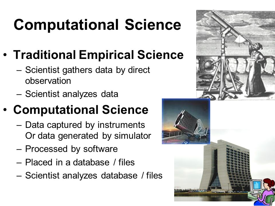 Computational Science Traditional Empirical Science –Scientist gathers data by direct observation –Scientist analyzes data Computational Science –Data captured by instruments Or data generated by simulator –Processed by software –Placed in a database / files –Scientist analyzes database / files