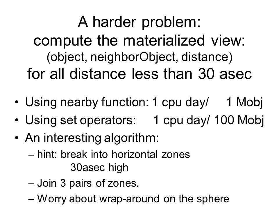 A harder problem: compute the materialized view: (object, neighborObject, distance) for all distance less than 30 asec Using nearby function: 1 cpu day/ 1 Mobj Using set operators: 1 cpu day/ 100 Mobj An interesting algorithm: –hint: break into horizontal zones 30asec high –Join 3 pairs of zones.