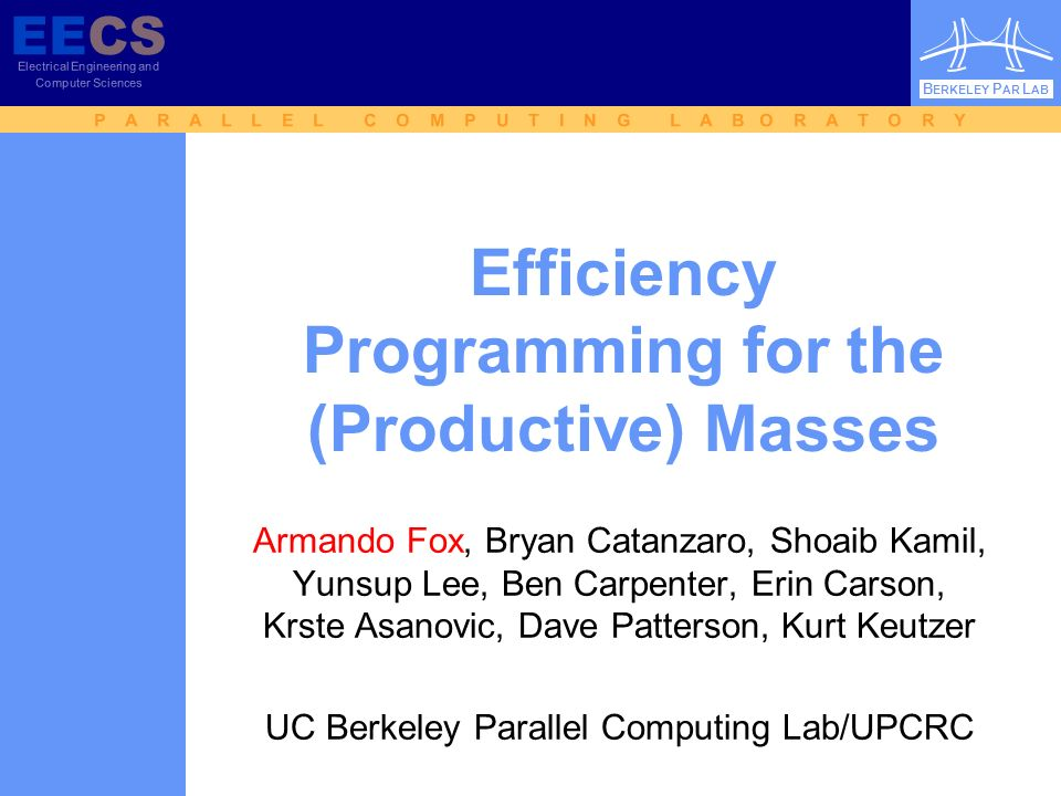 EECS Electrical Engineering and Computer Sciences B ERKELEY P AR L AB P A R A L L E L C O M P U T I N G L A B O R A T O R Y EECS Electrical Engineering and Computer Sciences B ERKELEY P AR L AB Efficiency Programming for the (Productive) Masses Armando Fox, Bryan Catanzaro, Shoaib Kamil, Yunsup Lee, Ben Carpenter, Erin Carson, Krste Asanovic, Dave Patterson, Kurt Keutzer UC Berkeley Parallel Computing Lab/UPCRC