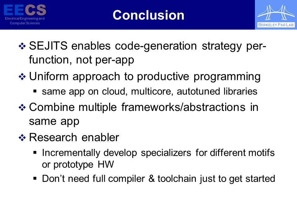 EECS Electrical Engineering and Computer Sciences B ERKELEY P AR L AB Conclusion SEJITS enables code-generation strategy per- function, not per-app Uniform approach to productive programming same app on cloud, multicore, autotuned libraries Combine multiple frameworks/abstractions in same app Research enabler Incrementally develop specializers for different motifs or prototype HW Dont need full compiler & toolchain just to get started