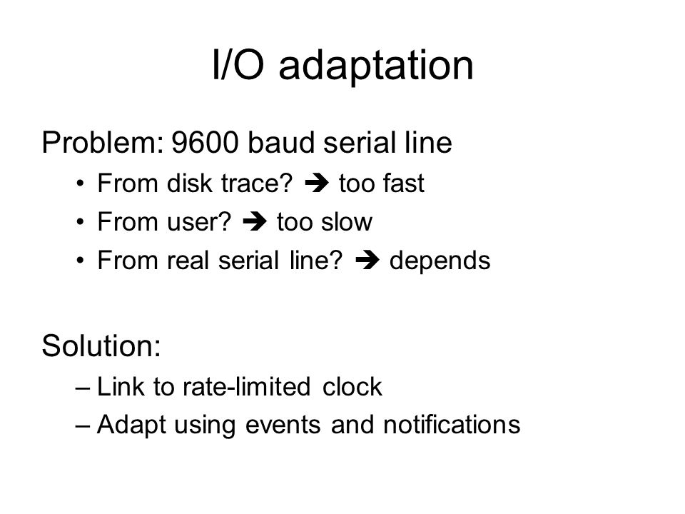 I/O adaptation Problem: 9600 baud serial line From disk trace? too fast From user? too slow From real serial line? depends Solution: –Link to rate-lim