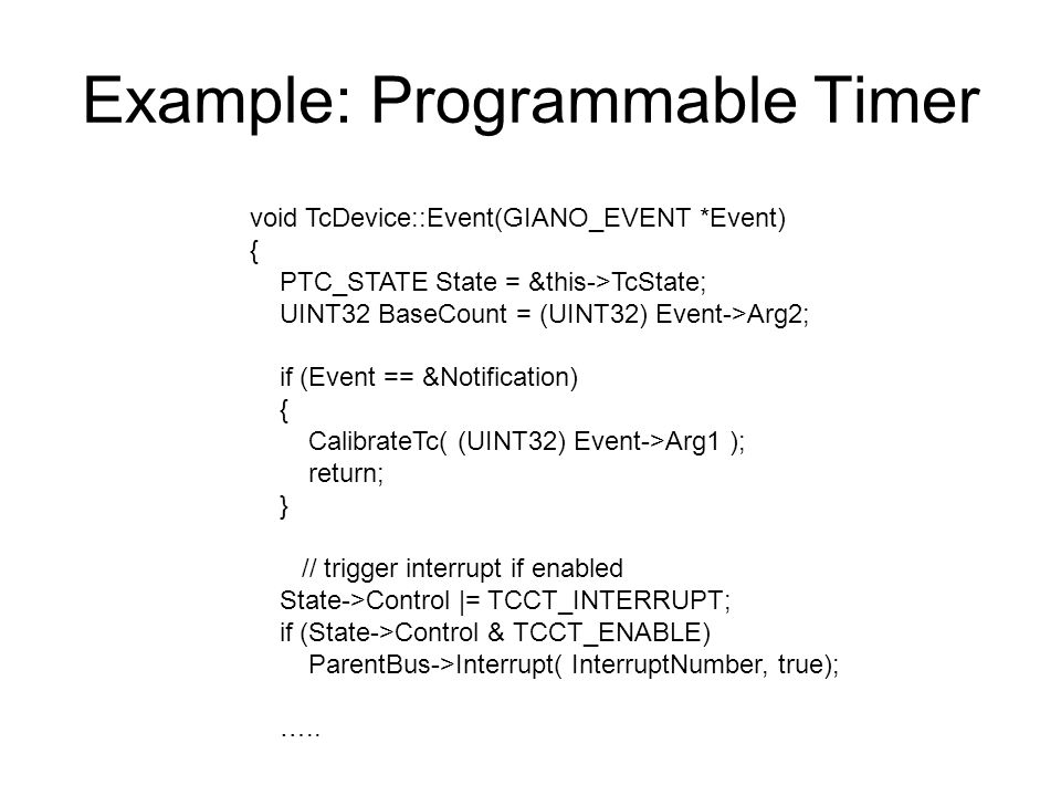 Example: Programmable Timer void TcDevice::Event(GIANO_EVENT *Event) { PTC_STATE State = &this->TcState; UINT32 BaseCount = (UINT32) Event->Arg2; if (