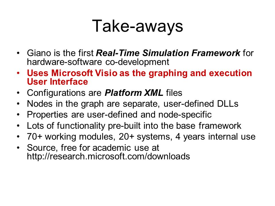 Take-aways Giano is the first Real-Time Simulation Framework for hardware-software co-development Uses Microsoft Visio as the graphing and execution User Interface Configurations are Platform XML files Nodes in the graph are separate, user-defined DLLs Properties are user-defined and node-specific Lots of functionality pre-built into the base framework 70+ working modules, 20+ systems, 4 years internal use Source, free for academic use at http://research.microsoft.com/downloads