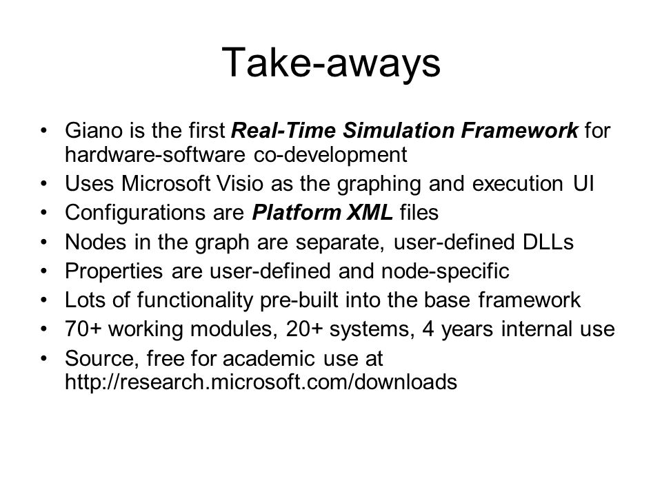 Take-aways Giano is the first Real-Time Simulation Framework for hardware-software co-development Uses Microsoft Visio as the graphing and execution UI Configurations are Platform XML files Nodes in the graph are separate, user-defined DLLs Properties are user-defined and node-specific Lots of functionality pre-built into the base framework 70+ working modules, 20+ systems, 4 years internal use Source, free for academic use at http://research.microsoft.com/downloads